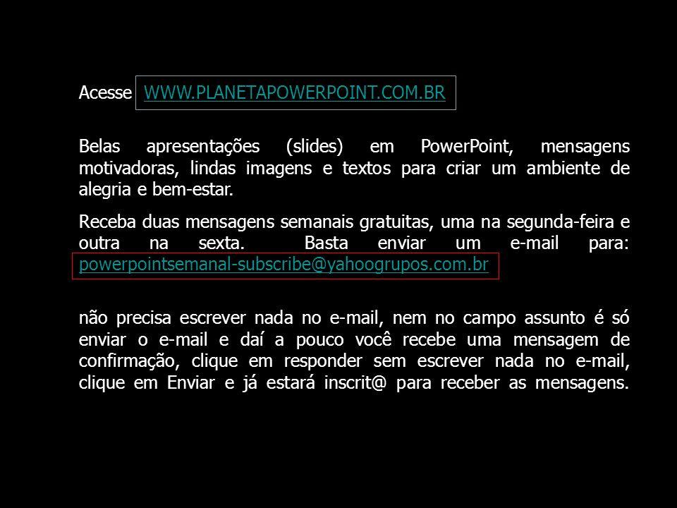 Acesse WWW.PLANETAPOWERPOINT.COM.BRWWW.PLANETAPOWERPOINT.COM.BR Belas apresentações (slides) em PowerPoint, mensagens motivadoras, lindas imagens e te