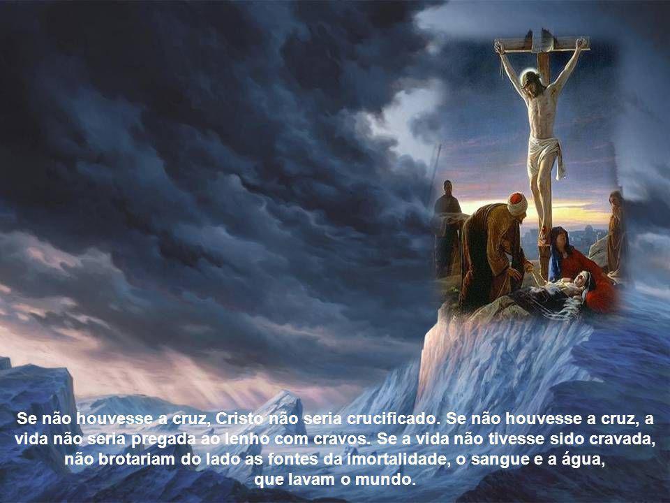 Se não houvesse a cruz, Cristo não seria crucificado.