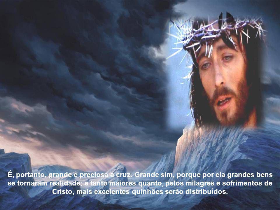 É, portanto, grande e preciosa a cruz.
