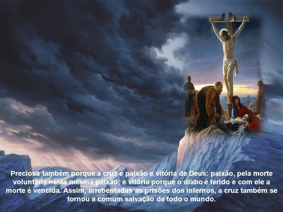 Preciosa também porque a cruz é paixão e vitória de Deus: paixão, pela morte voluntária nesta mesma paixão; e vitória porque o diabo é ferido e com ele a morte é vencida.