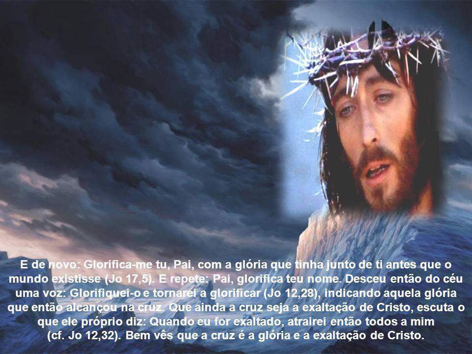 E de novo: Glorifica-me tu, Pai, com a glória que tinha junto de ti antes que o mundo existisse (Jo 17,5).