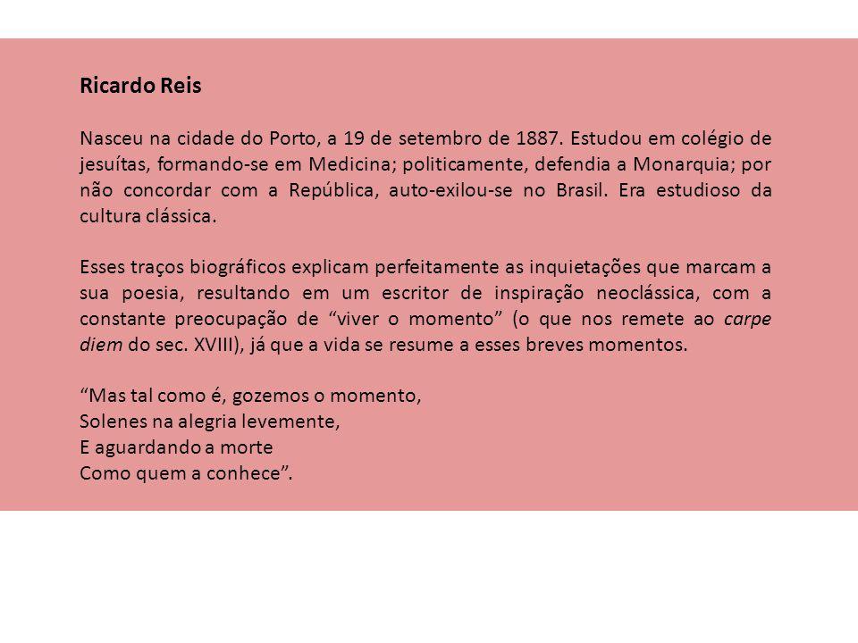 Ricardo Reis Nasceu na cidade do Porto, a 19 de setembro de 1887. Estudou em colégio de jesuítas, formando-se em Medicina; politicamente, defendia a M