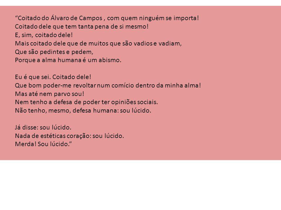 """""""Coitado do Álvaro de Campos, com quem ninguém se importa! Coitado dele que tem tanta pena de si mesmo! E, sim, coitado dele! Mais coitado dele que de"""