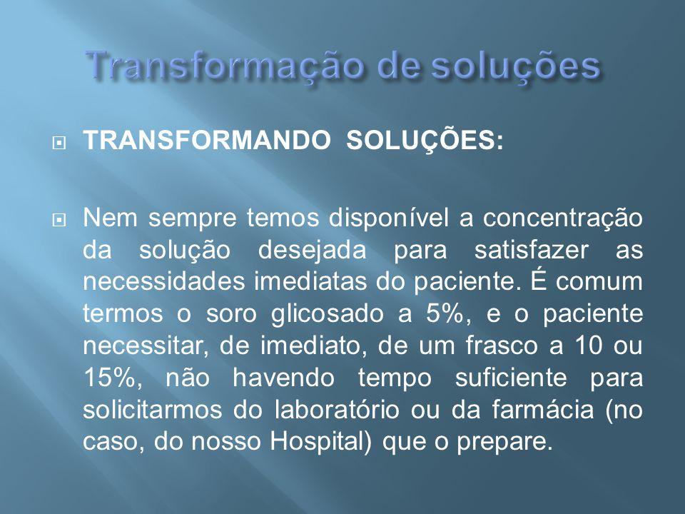  TRANSFORMANDO SOLUÇÕES:  Nem sempre temos disponível a concentração da solução desejada para satisfazer as necessidades imediatas do paciente. É co