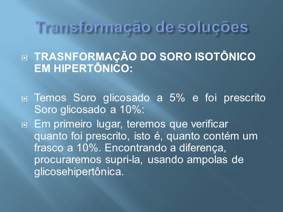  TRASNFORMAÇÃO DO SORO ISOTÔNICO EM HIPERTÔNICO:  Temos Soro glicosado a 5% e foi prescrito Soro glicosado a 10%:  Em primeiro lugar, teremos que v