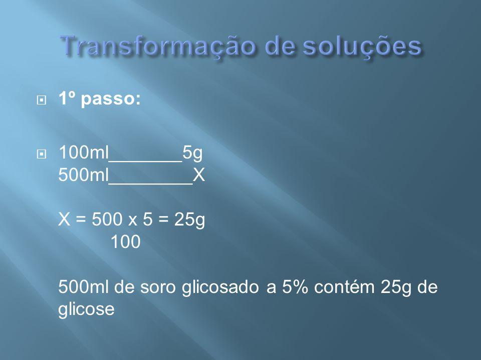  1º passo:  100ml_______5g 500ml________X X = 500 x 5 = 25g 100 500ml de soro glicosado a 5% contém 25g de glicose