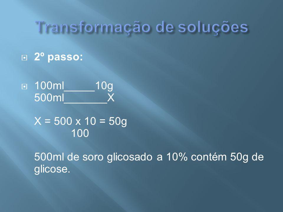  2º passo:  100ml_____10g 500ml_______X X = 500 x 10 = 50g 100 500ml de soro glicosado a 10% contém 50g de glicose.