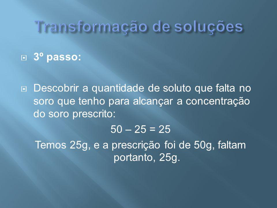  3º passo:  Descobrir a quantidade de soluto que falta no soro que tenho para alcançar a concentração do soro prescrito: 50 – 25 = 25 Temos 25g, e a