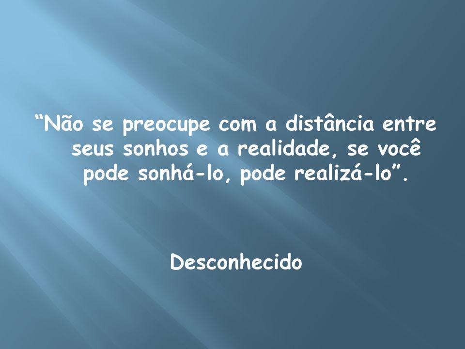 """""""Não se preocupe com a distância entre seus sonhos e a realidade, se você pode sonhá-lo, pode realizá-lo"""". Desconhecido"""