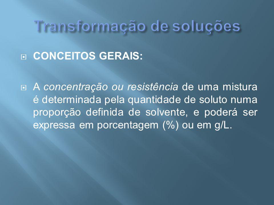  CONCEITOS GERAIS:  A concentração ou resistência de uma mistura é determinada pela quantidade de soluto numa proporção definida de solvente, e pode