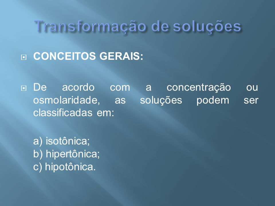  CONCEITOS GERAIS:  De acordo com a concentração ou osmolaridade, as soluções podem ser classificadas em: a) isotônica; b) hipertônica; c) hipotônic