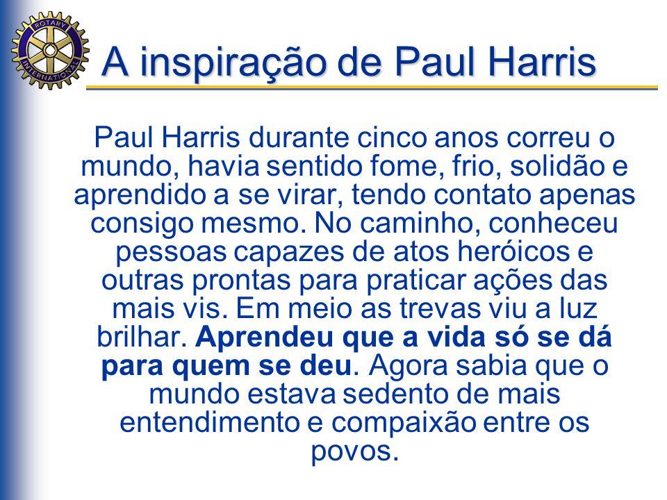 A inspiração de Paul Harris Paul Harris durante cinco anos correu o mundo, havia sentido fome, frio, solidão e aprendido a se virar, tendo contato ape