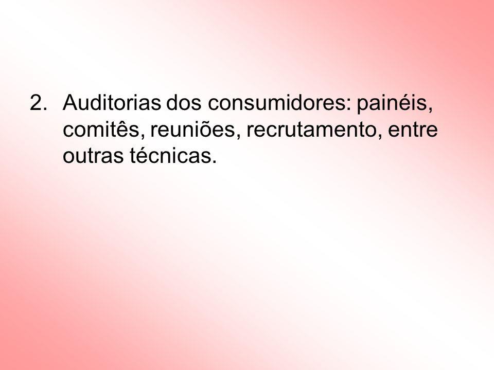 2.Auditorias dos consumidores: painéis, comitês, reuniões, recrutamento, entre outras técnicas.