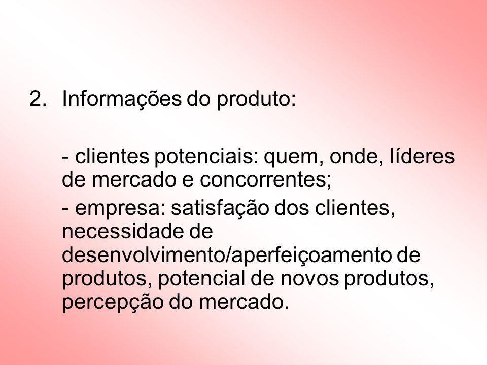 2.Informações do produto: - clientes potenciais: quem, onde, líderes de mercado e concorrentes; - empresa: satisfação dos clientes, necessidade de desenvolvimento/aperfeiçoamento de produtos, potencial de novos produtos, percepção do mercado.