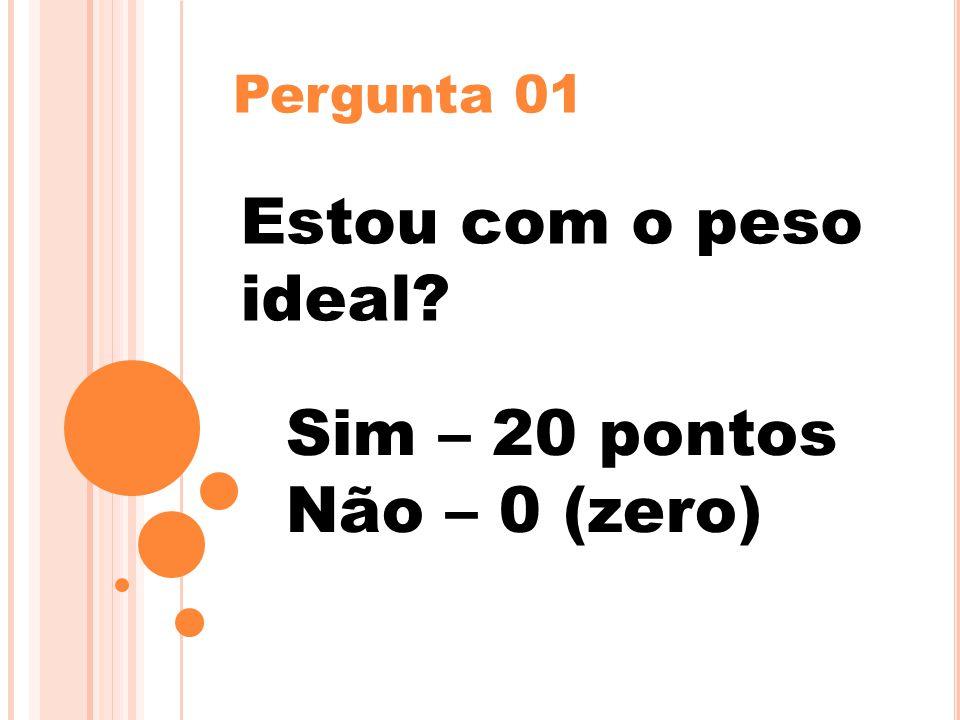 Pergunta 01 Estou com o peso ideal? Sim – 20 pontos Não – 0 (zero)