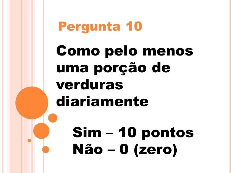 Pergunta 10 Como pelo menos uma porção de verduras diariamente Sim – 10 pontos Não – 0 (zero)