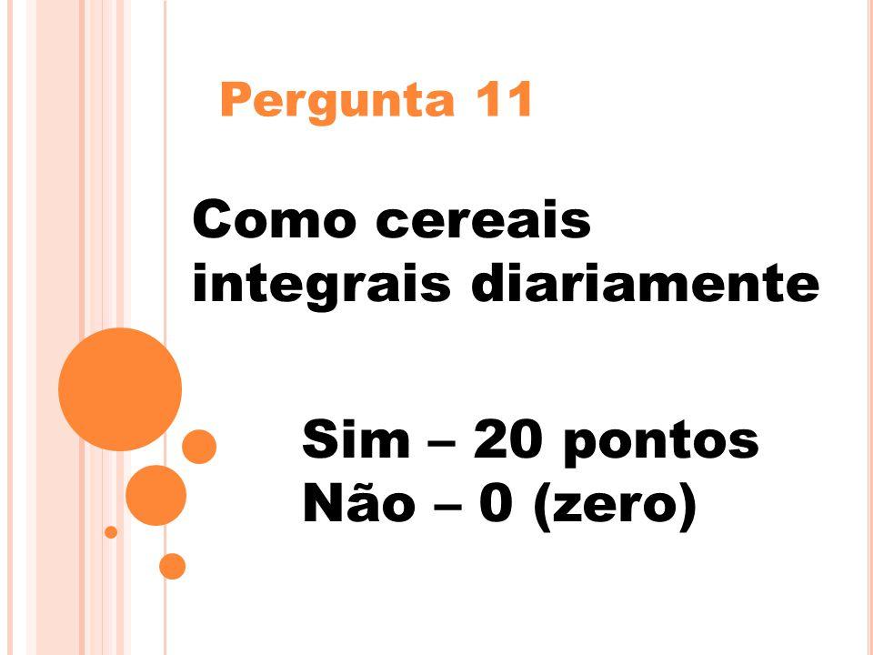 Pergunta 11 Como cereais integrais diariamente Sim – 20 pontos Não – 0 (zero)