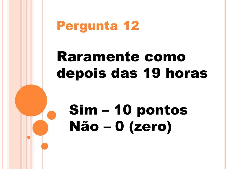 Pergunta 12 Raramente como depois das 19 horas Sim – 10 pontos Não – 0 (zero)