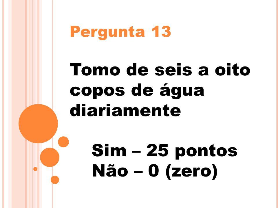 Pergunta 13 Tomo de seis a oito copos de água diariamente Sim – 25 pontos Não – 0 (zero)