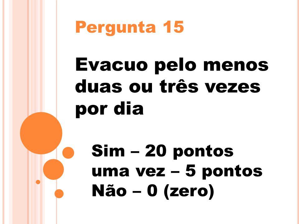 Pergunta 15 Evacuo pelo menos duas ou três vezes por dia Sim – 20 pontos uma vez – 5 pontos Não – 0 (zero)
