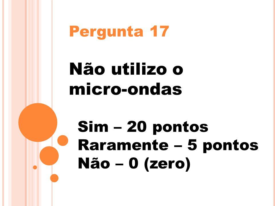 Pergunta 17 Não utilizo o micro-ondas Sim – 20 pontos Raramente – 5 pontos Não – 0 (zero)