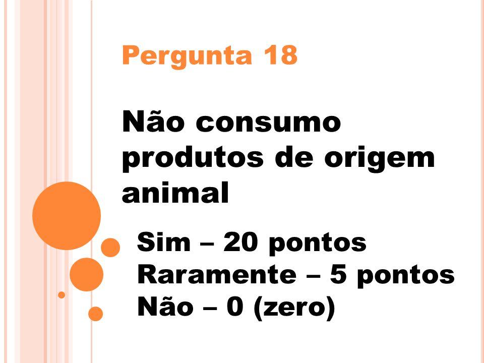 Pergunta 18 Não consumo produtos de origem animal Sim – 20 pontos Raramente – 5 pontos Não – 0 (zero)