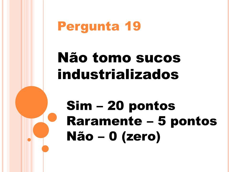 Pergunta 19 Não tomo sucos industrializados Sim – 20 pontos Raramente – 5 pontos Não – 0 (zero)