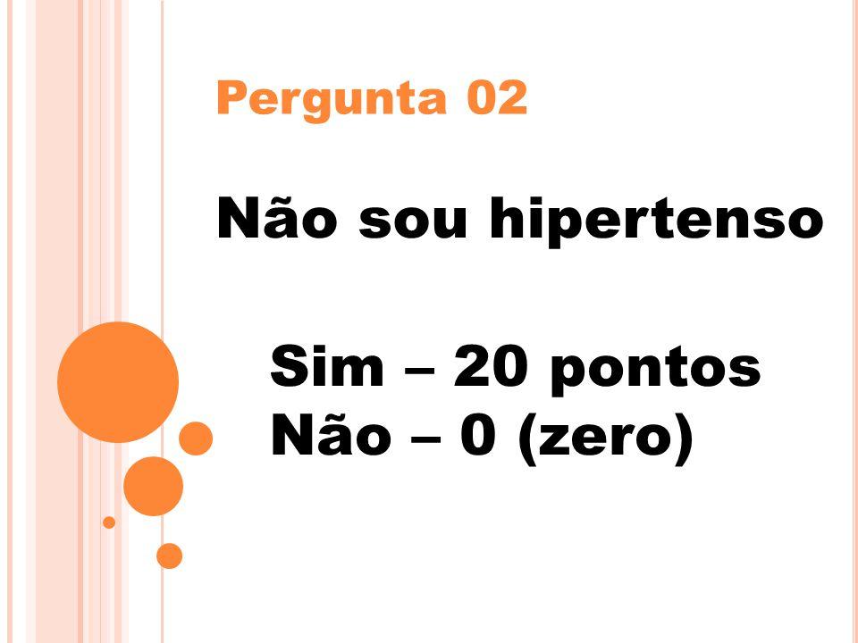 Pergunta 02 Não sou hipertenso Sim – 20 pontos Não – 0 (zero)