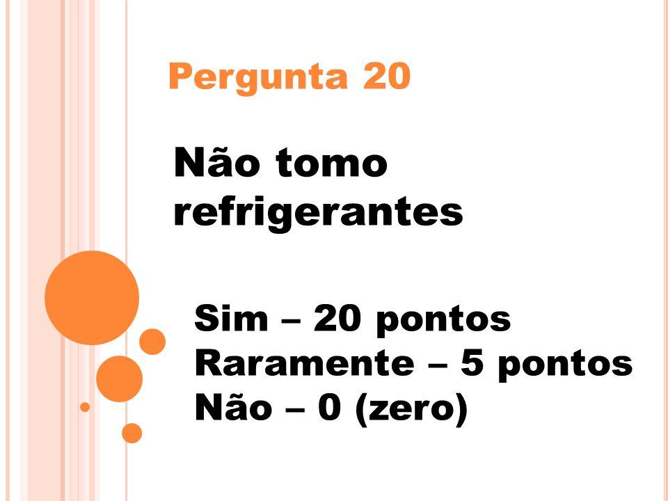 Pergunta 20 Não tomo refrigerantes Sim – 20 pontos Raramente – 5 pontos Não – 0 (zero)
