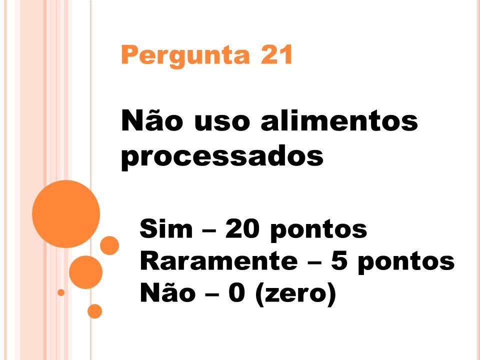 Pergunta 21 Não uso alimentos processados Sim – 20 pontos Raramente – 5 pontos Não – 0 (zero)