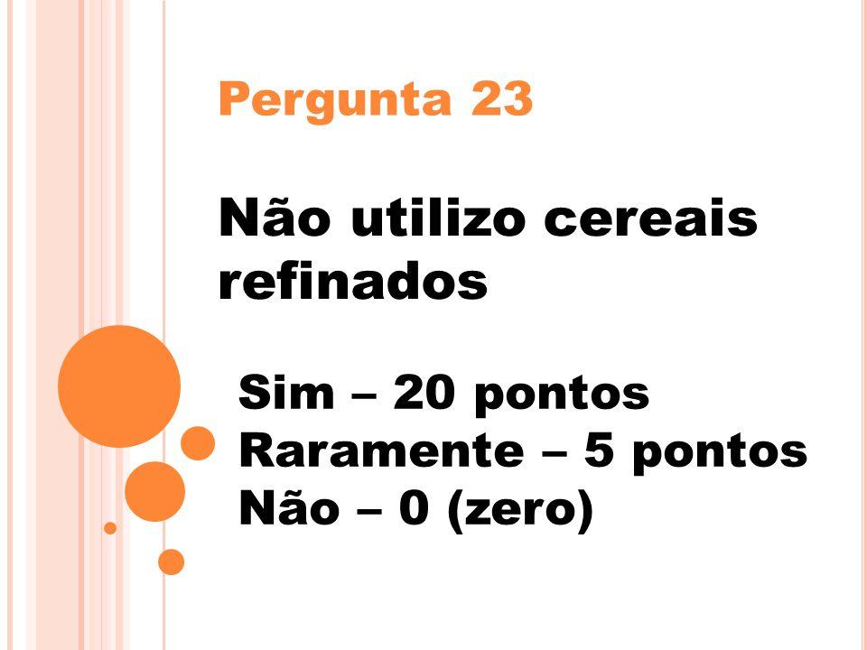 Pergunta 23 Não utilizo cereais refinados Sim – 20 pontos Raramente – 5 pontos Não – 0 (zero)