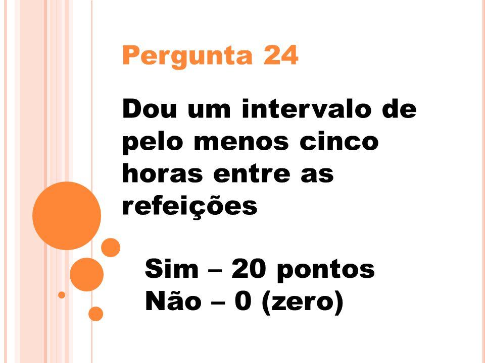 Pergunta 24 Dou um intervalo de pelo menos cinco horas entre as refeições Sim – 20 pontos Não – 0 (zero)