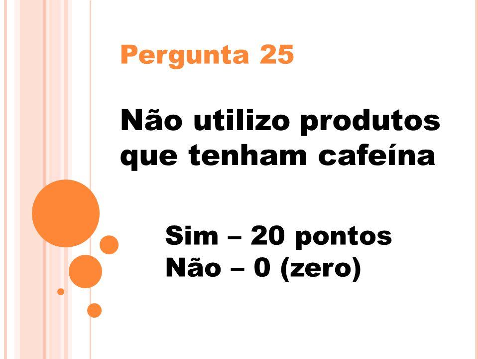 Pergunta 25 Não utilizo produtos que tenham cafeína Sim – 20 pontos Não – 0 (zero)