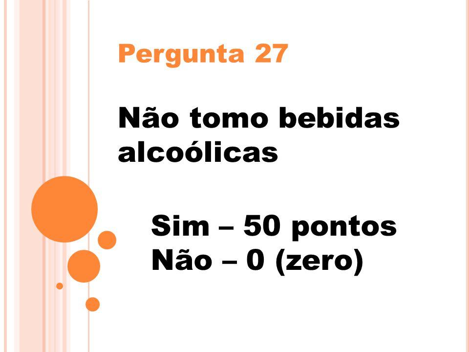 Pergunta 27 Não tomo bebidas alcoólicas Sim – 50 pontos Não – 0 (zero)