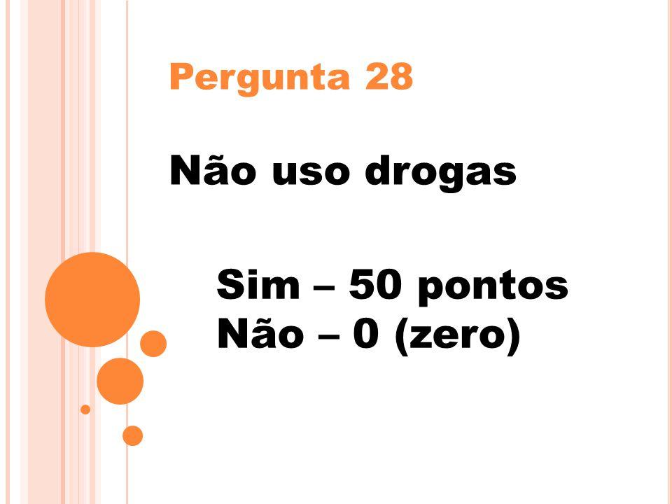 Pergunta 28 Não uso drogas Sim – 50 pontos Não – 0 (zero)