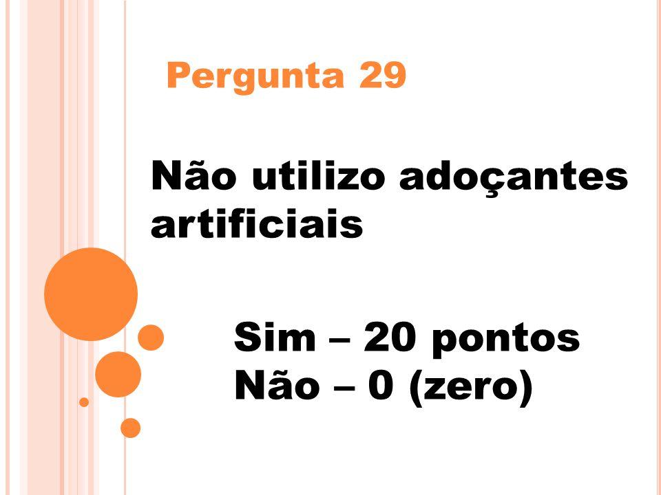 Pergunta 29 Não utilizo adoçantes artificiais Sim – 20 pontos Não – 0 (zero)
