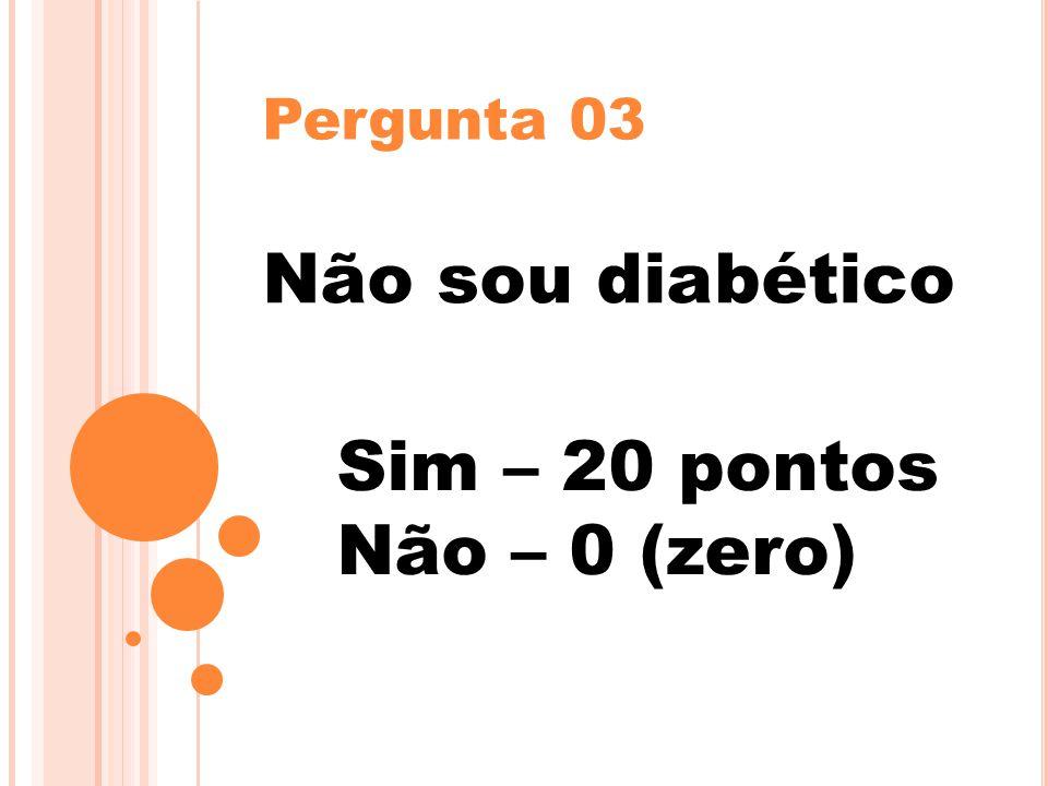 Pergunta 03 Não sou diabético Sim – 20 pontos Não – 0 (zero)