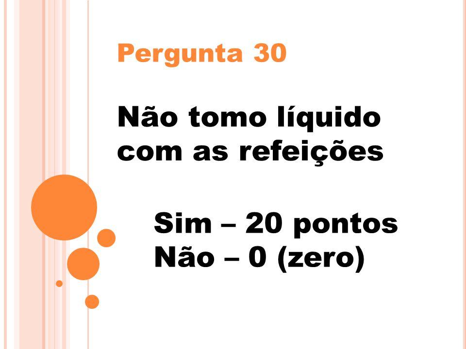 Pergunta 30 Não tomo líquido com as refeições Sim – 20 pontos Não – 0 (zero)