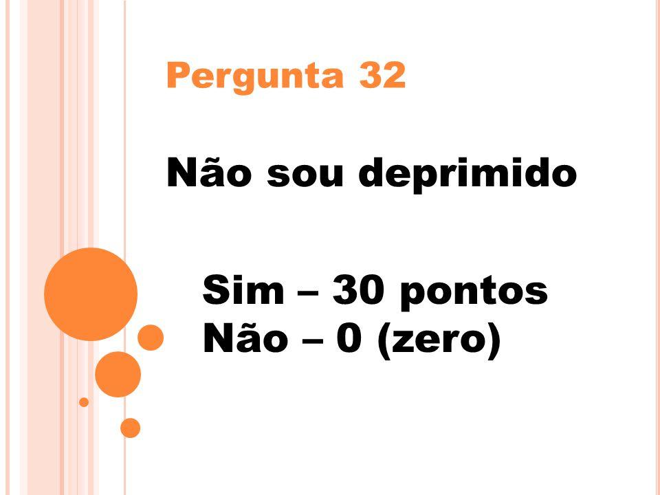 Pergunta 32 Não sou deprimido Sim – 30 pontos Não – 0 (zero)