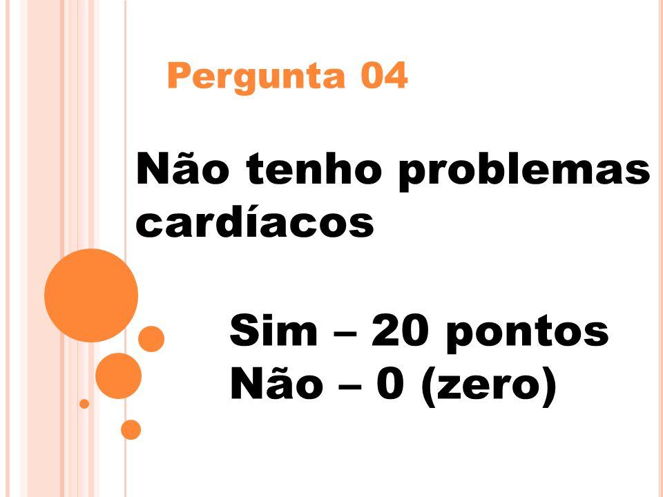 Pergunta 04 Não tenho problemas cardíacos Sim – 20 pontos Não – 0 (zero)