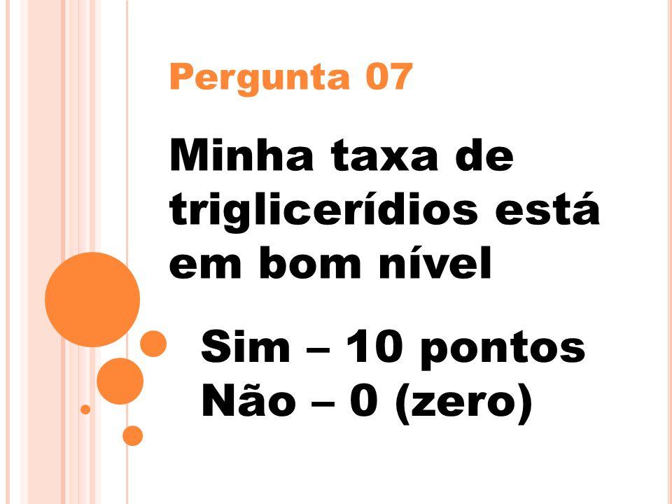 Pergunta 07 Minha taxa de triglicerídios está em bom nível Sim – 10 pontos Não – 0 (zero)