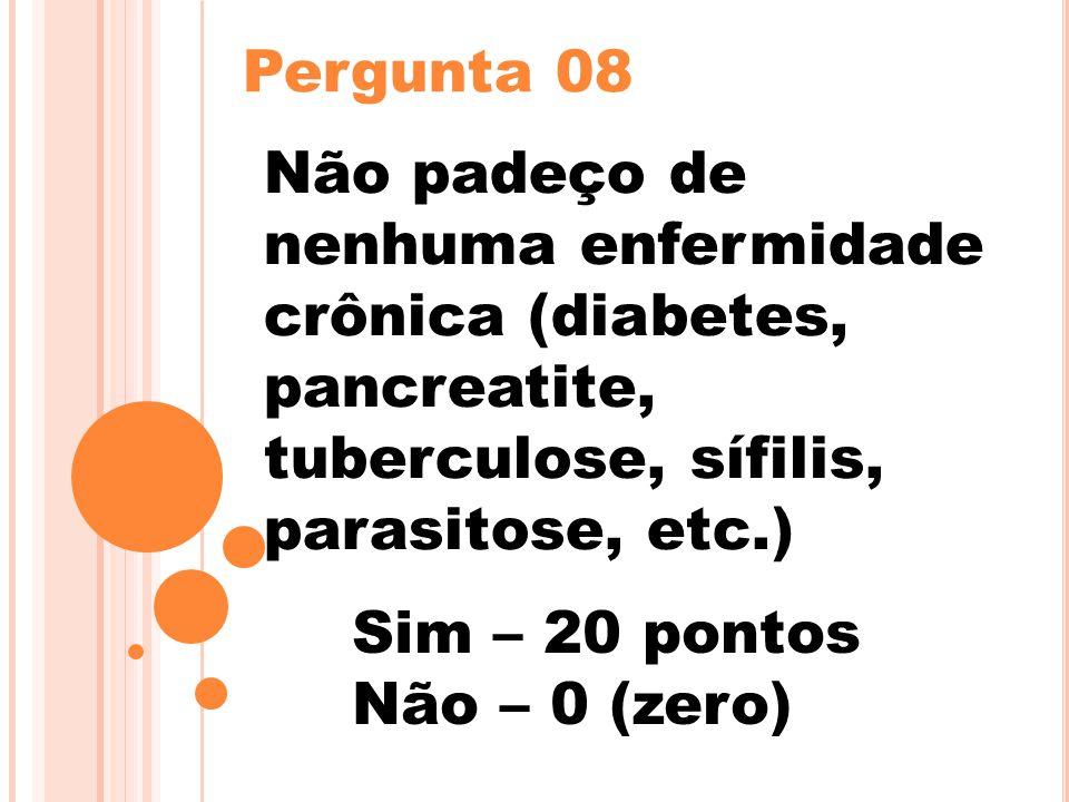 Pergunta 08 Não padeço de nenhuma enfermidade crônica (diabetes, pancreatite, tuberculose, sífilis, parasitose, etc.) Sim – 20 pontos Não – 0 (zero)