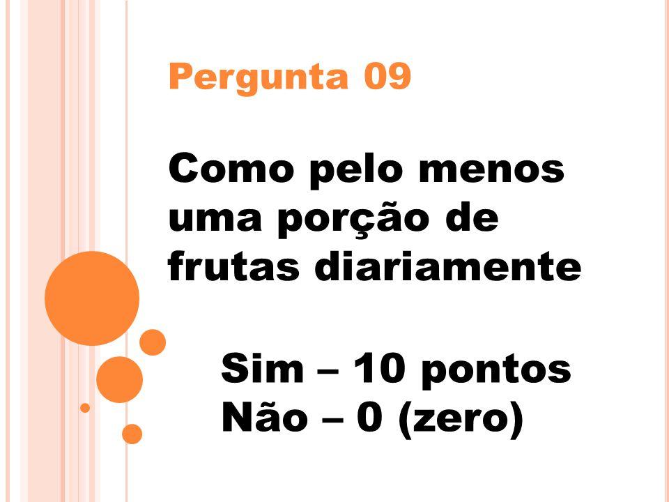 Pergunta 09 Como pelo menos uma porção de frutas diariamente Sim – 10 pontos Não – 0 (zero)