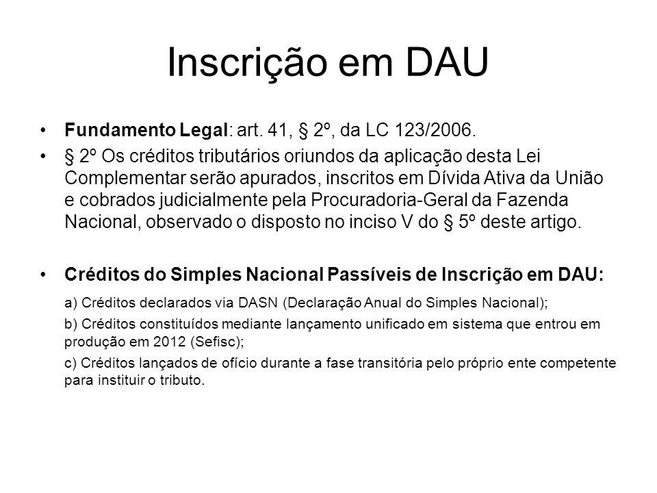 Inscrição em DAU Fundamento Legal: art. 41, § 2º, da LC 123/2006. § 2º Os créditos tributários oriundos da aplicação desta Lei Complementar serão apur
