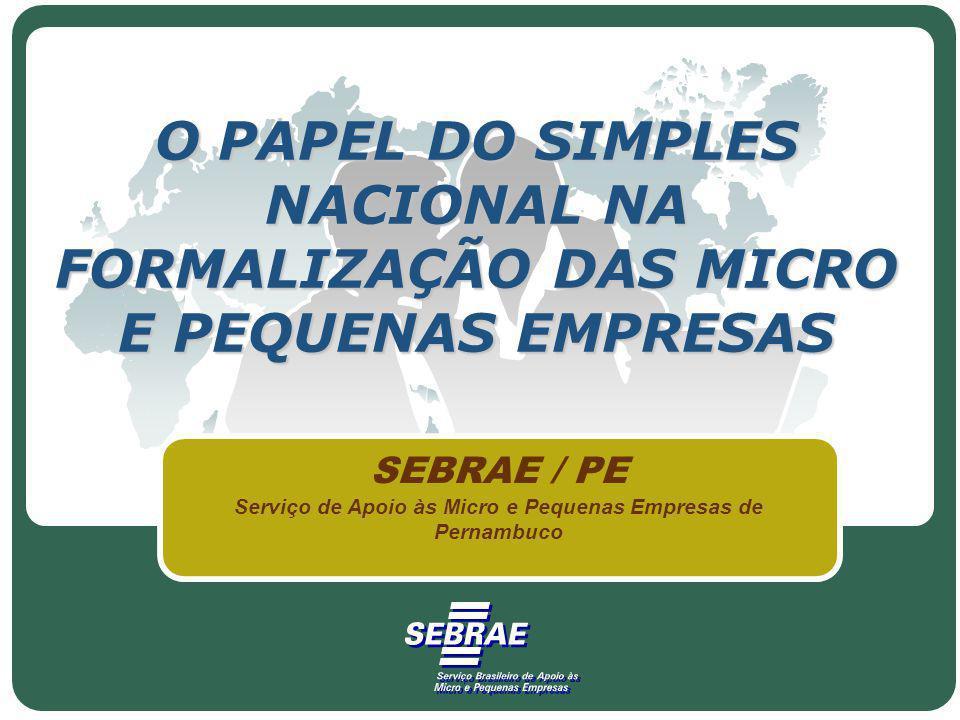 O PAPEL DO SIMPLES NACIONAL NA FORMALIZAÇÃO DAS MICRO E PEQUENAS EMPRESAS SEBRAE / PE Serviço de Apoio às Micro e Pequenas Empresas de Pernambuco
