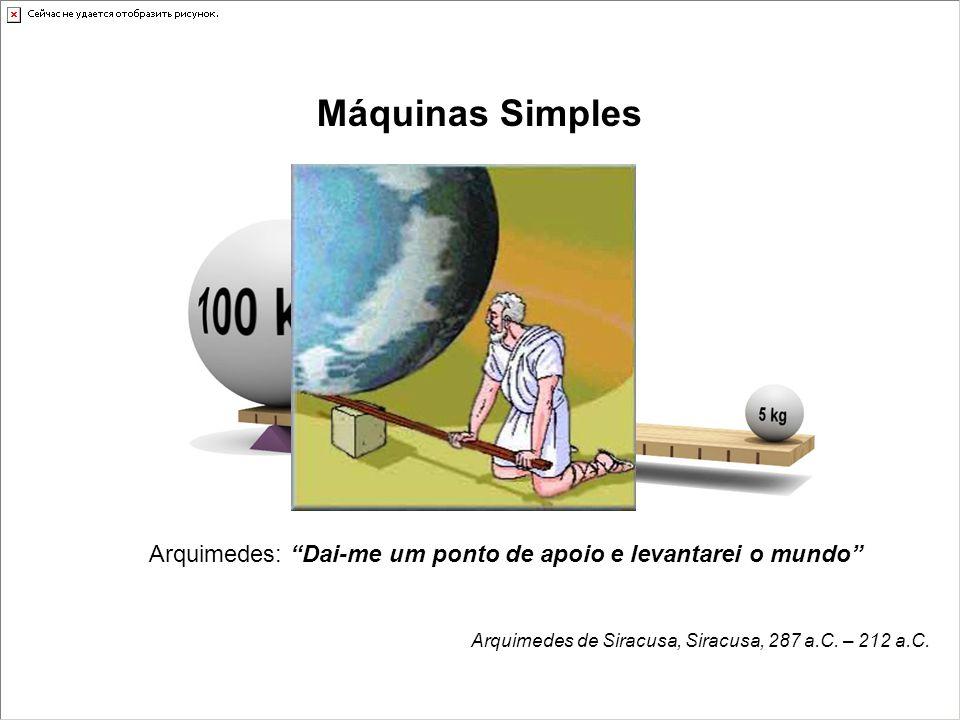 """Máquinas Simples Arquimedes: """"Dai-me um ponto de apoio e levantarei o mundo"""" Arquimedes de Siracusa, Siracusa, 287 a.C. – 212 a.C."""