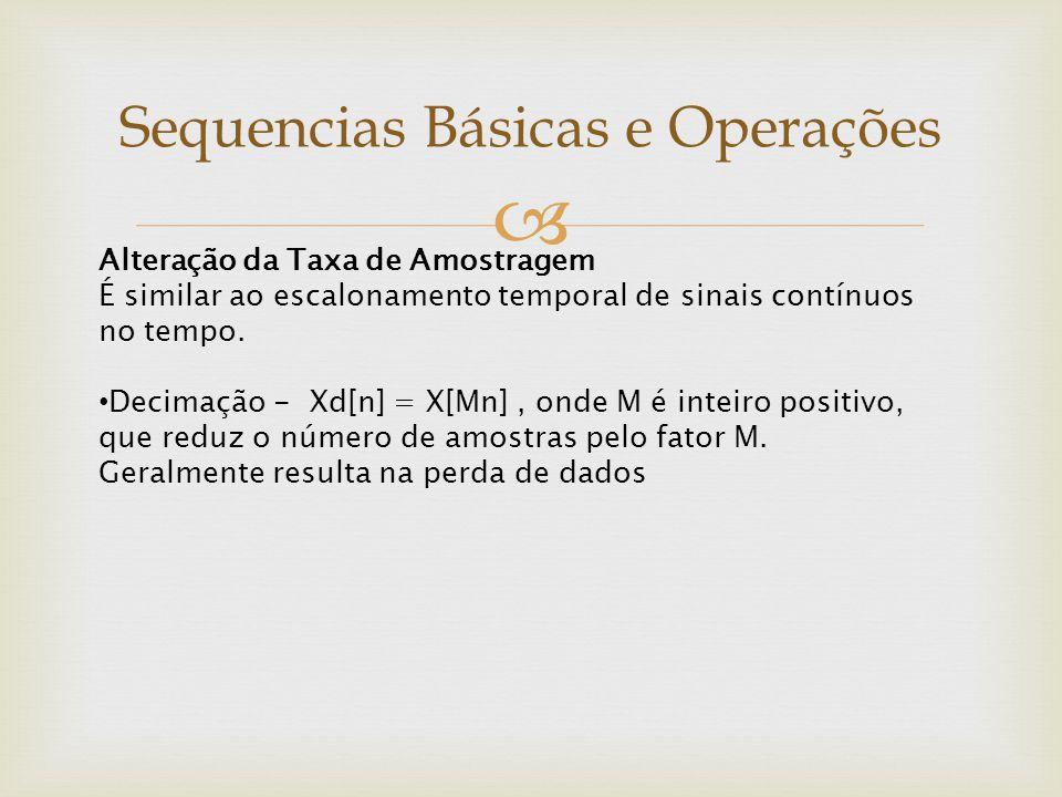  Sequencias Básicas e Operações Alteração da Taxa de Amostragem É similar ao escalonamento temporal de sinais contínuos no tempo. Decimação - Xd[n] =