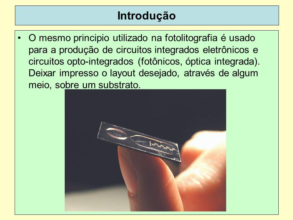 38 Introdução O mesmo principio utilizado na fotolitografia é usado para a produção de circuitos integrados eletrônicos e circuitos opto-integrados (fotônicos, óptica integrada).