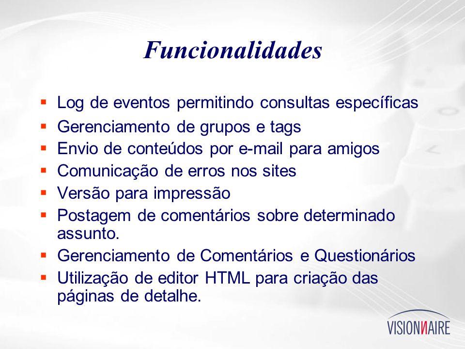 Funcionalidades  Log de eventos permitindo consultas específicas  Gerenciamento de grupos e tags  Envio de conteúdos por e-mail para amigos  Comunicação de erros nos sites  Versão para impressão  Postagem de comentários sobre determinado assunto.