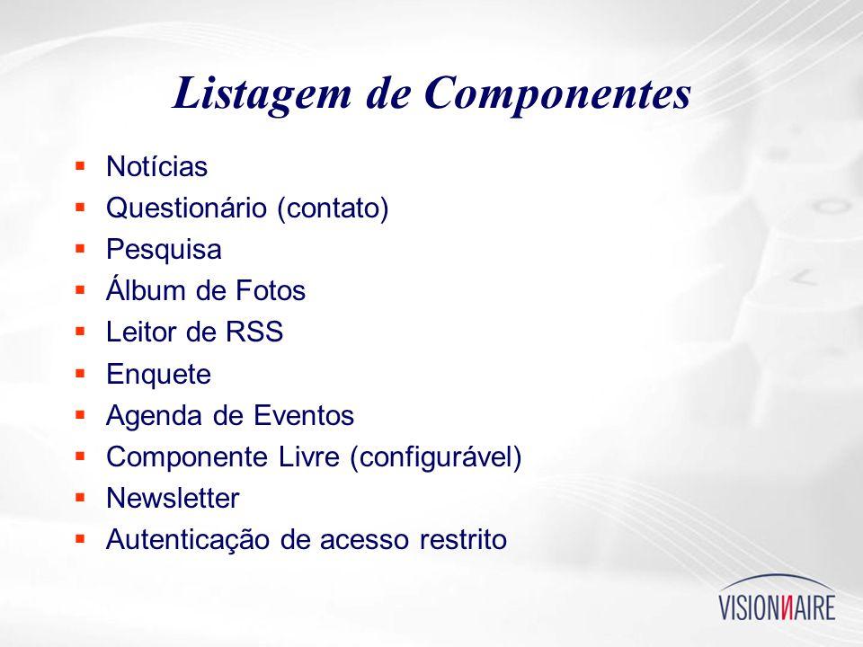 Listagem de Componentes  Notícias  Questionário (contato)  Pesquisa  Álbum de Fotos  Leitor de RSS  Enquete  Agenda de Eventos  Componente Livre (configurável)  Newsletter  Autenticação de acesso restrito